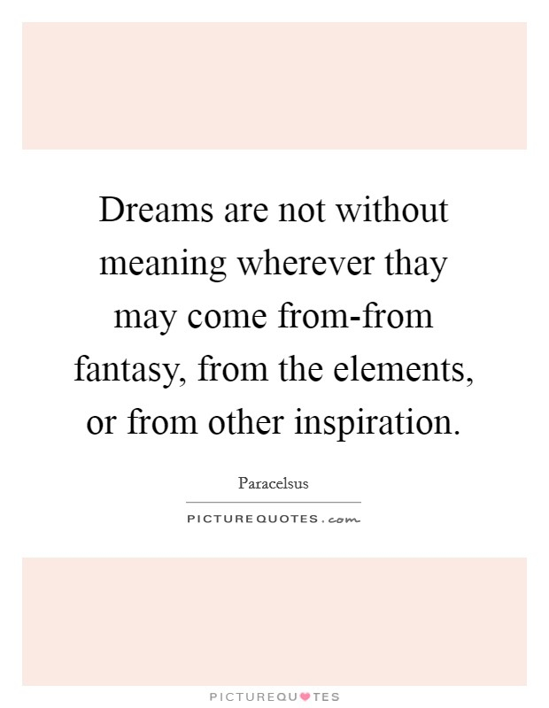 Dreams are not without meaning wherever thay may come from-from fantasy, from the elements, or from other inspiration. Picture Quote #1