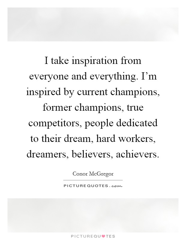 I take inspiration from everyone and everything. I'm inspired by current champions, former champions, true competitors, people dedicated to their dream, hard workers, dreamers, believers, achievers Picture Quote #1
