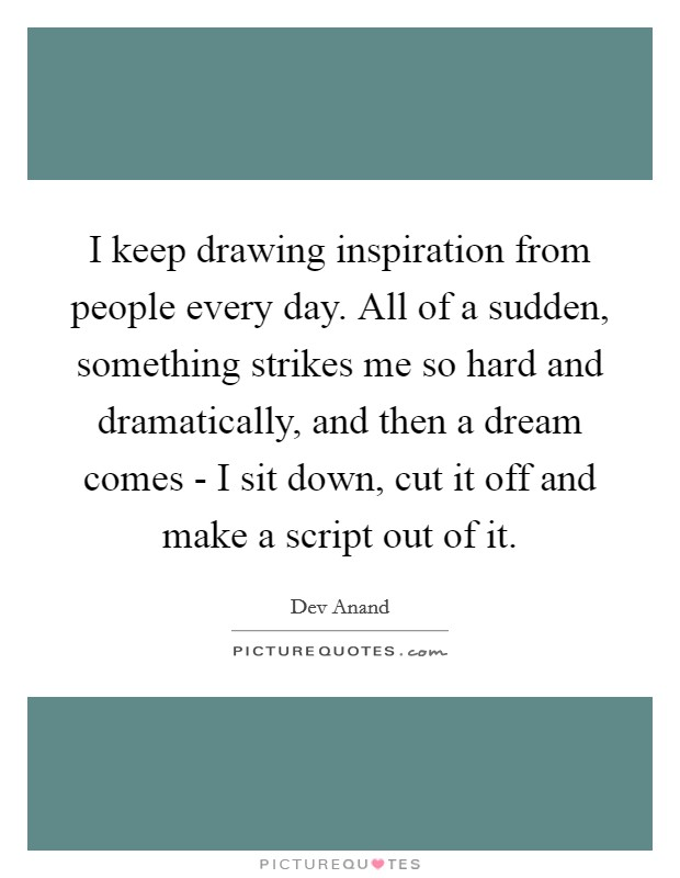 I keep drawing inspiration from people every day. All of a sudden, something strikes me so hard and dramatically, and then a dream comes - I sit down, cut it off and make a script out of it Picture Quote #1