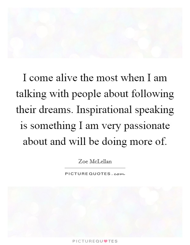 I come alive the most when I am talking with people about following their dreams. Inspirational speaking is something I am very passionate about and will be doing more of Picture Quote #1
