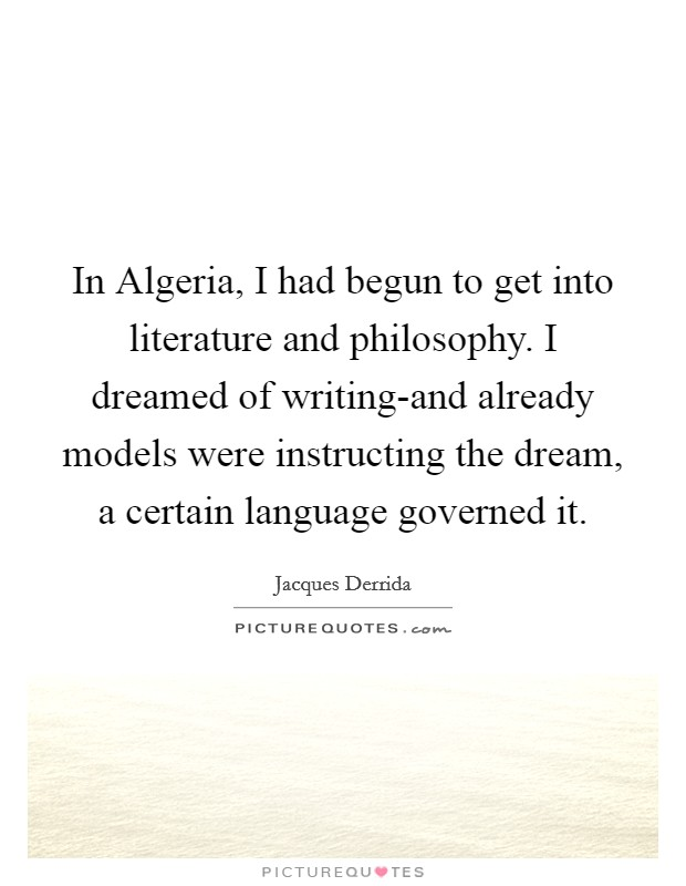 In Algeria, I had begun to get into literature and philosophy. I dreamed of writing-and already models were instructing the dream, a certain language governed it Picture Quote #1
