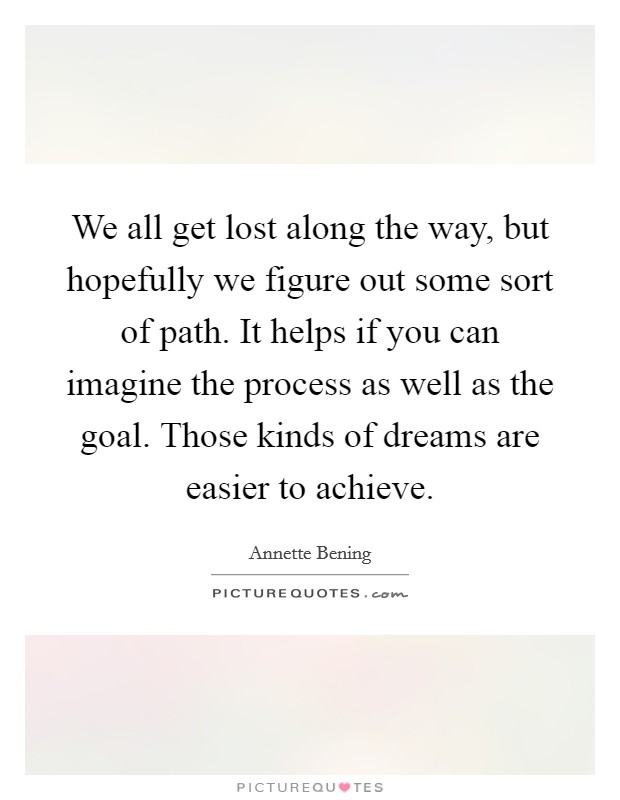 We all get lost along the way, but hopefully we figure out some sort of path. It helps if you can imagine the process as well as the goal. Those kinds of dreams are easier to achieve Picture Quote #1