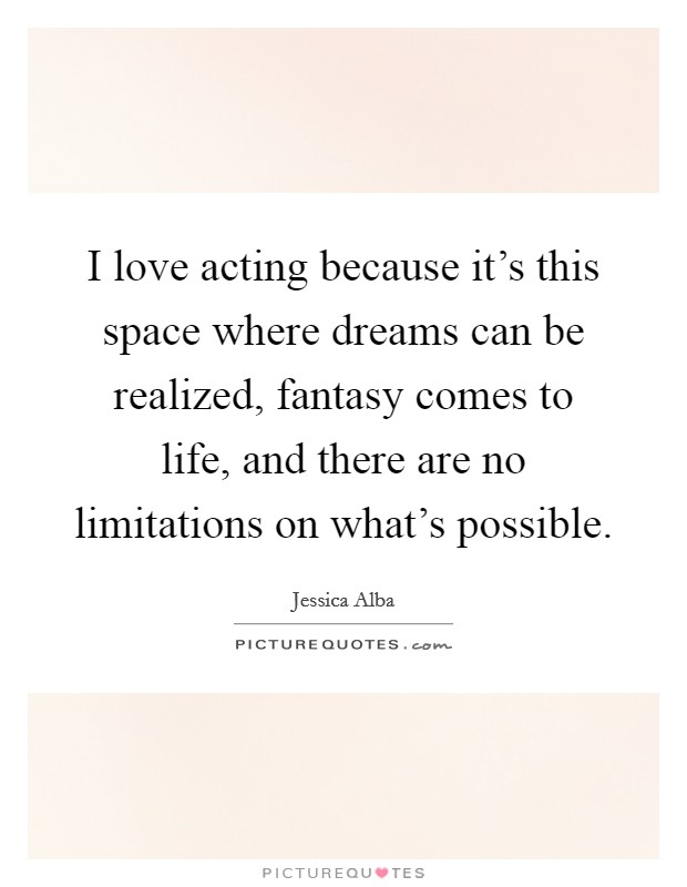 I love acting because it's this space where dreams can be realized, fantasy comes to life, and there are no limitations on what's possible Picture Quote #1