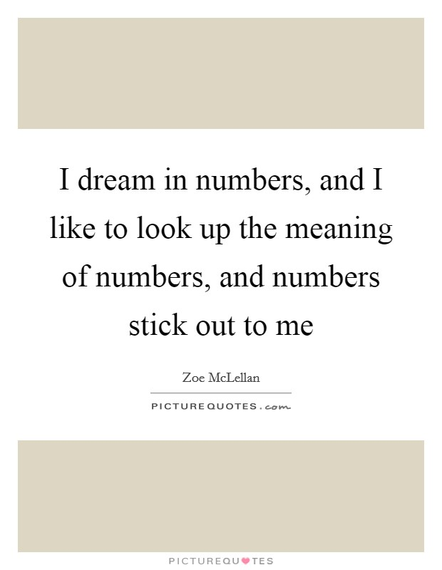 I dream in numbers, and I like to look up the meaning of numbers, and numbers stick out to me Picture Quote #1