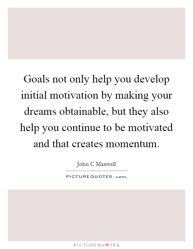 Goals not only help you develop initial motivation by making your dreams obtainable, but they also help you continue to be motivated and that creates momentum Picture Quote #1