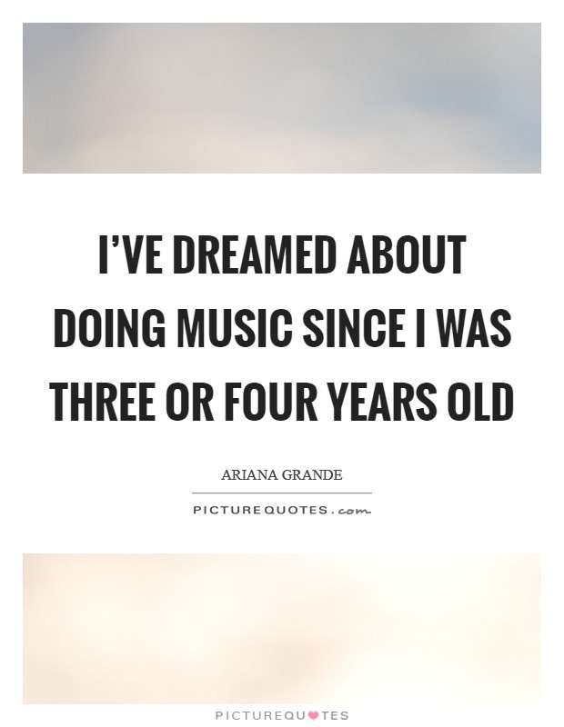 I've dreamed about doing music since I was three or four years old Picture Quote #1