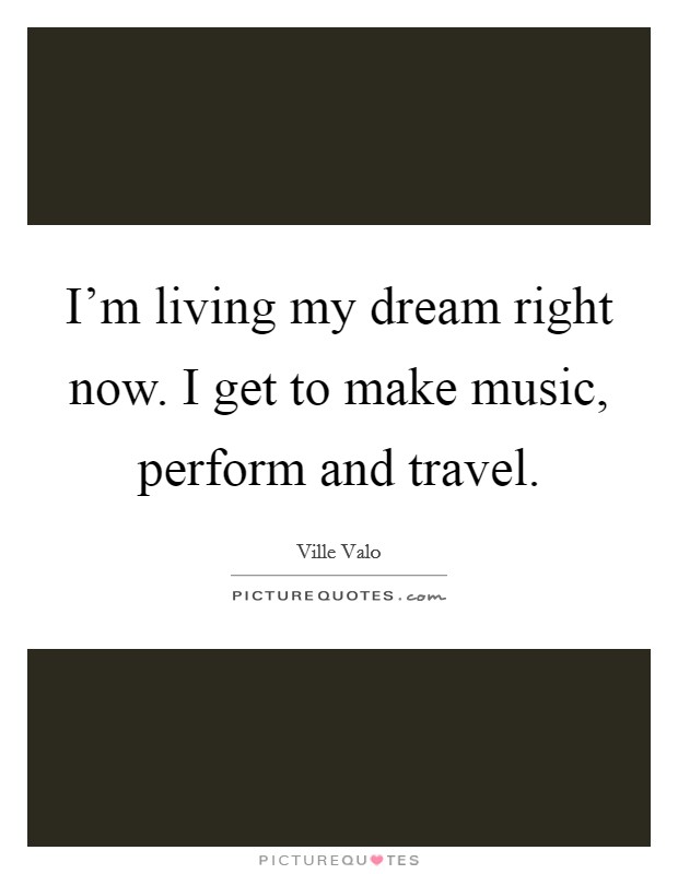 I'm living my dream right now. I get to make music, perform and travel Picture Quote #1