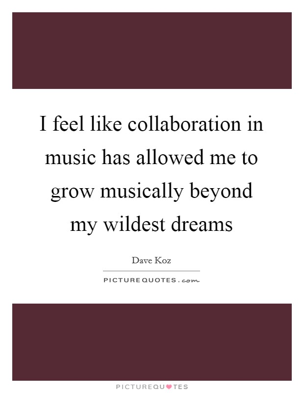 I feel like collaboration in music has allowed me to grow musically beyond my wildest dreams Picture Quote #1