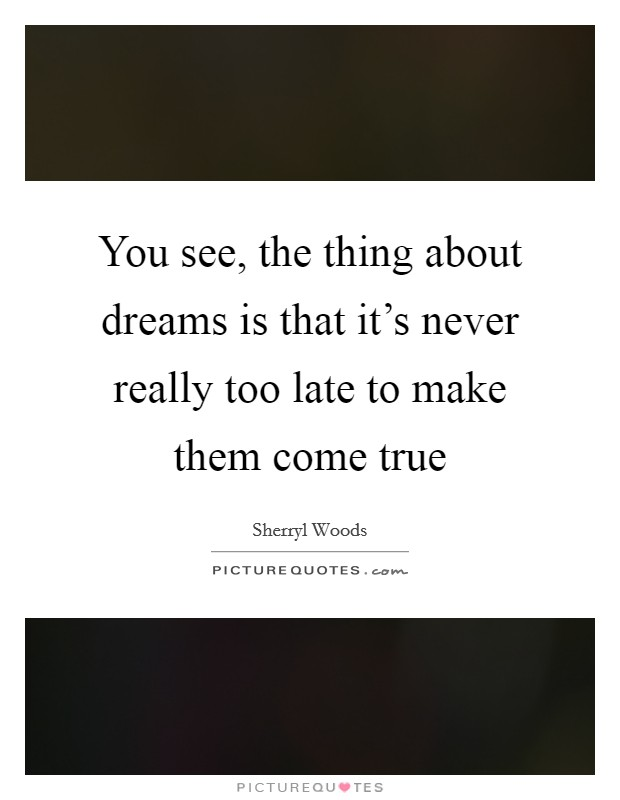 You see, the thing about dreams is that it's never really too late to make them come true Picture Quote #1