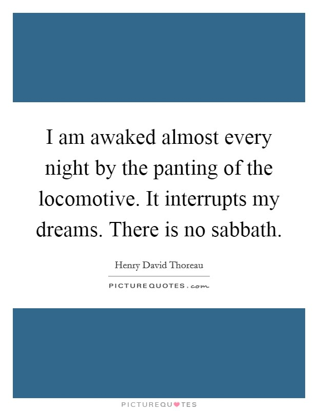 I am awaked almost every night by the panting of the locomotive. It interrupts my dreams. There is no sabbath Picture Quote #1