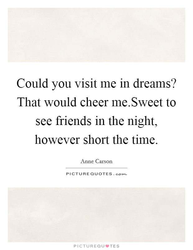 Could you visit me in dreams? That would cheer me.Sweet to see friends in the night, however short the time Picture Quote #1