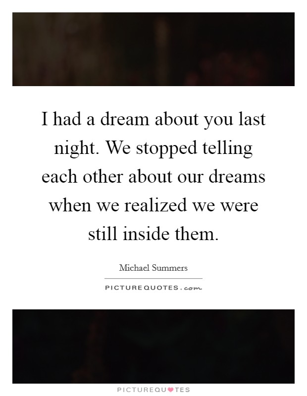 I had a dream about you last night. We stopped telling each other about our dreams when we realized we were still inside them Picture Quote #1