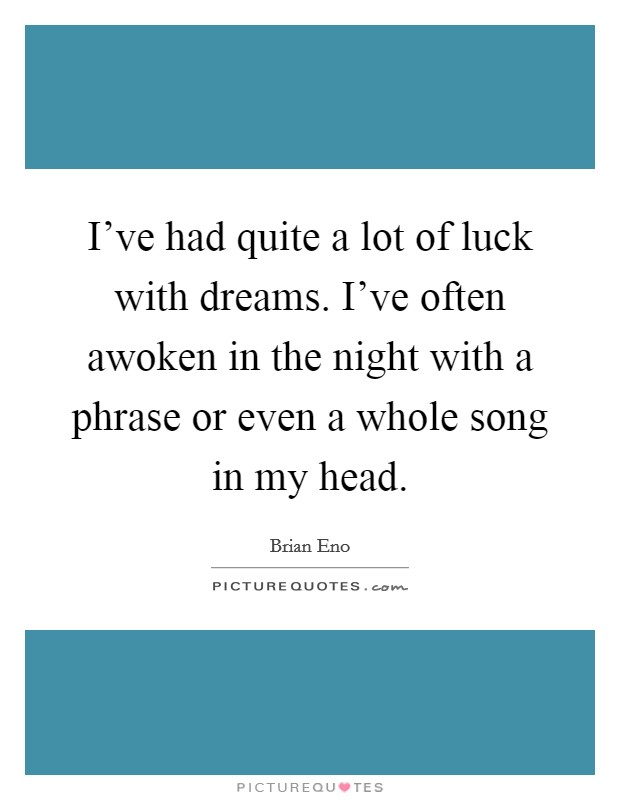 I've had quite a lot of luck with dreams. I've often awoken in the night with a phrase or even a whole song in my head Picture Quote #1