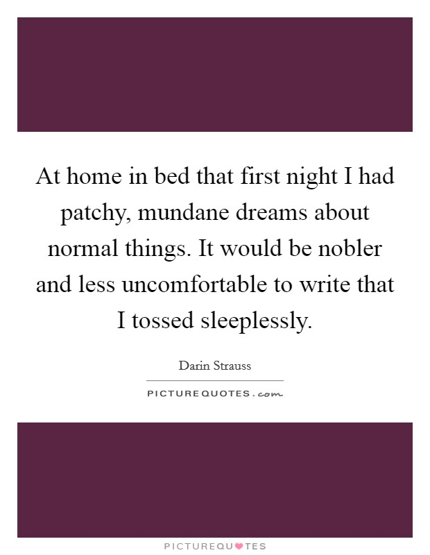 At home in bed that first night I had patchy, mundane dreams about normal things. It would be nobler and less uncomfortable to write that I tossed sleeplessly Picture Quote #1