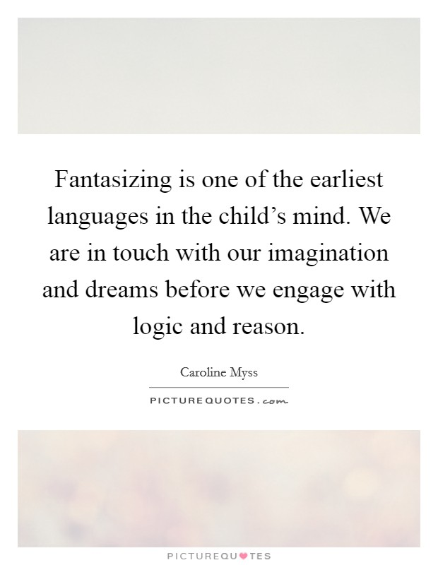 Fantasizing is one of the earliest languages in the child's mind. We are in touch with our imagination and dreams before we engage with logic and reason Picture Quote #1