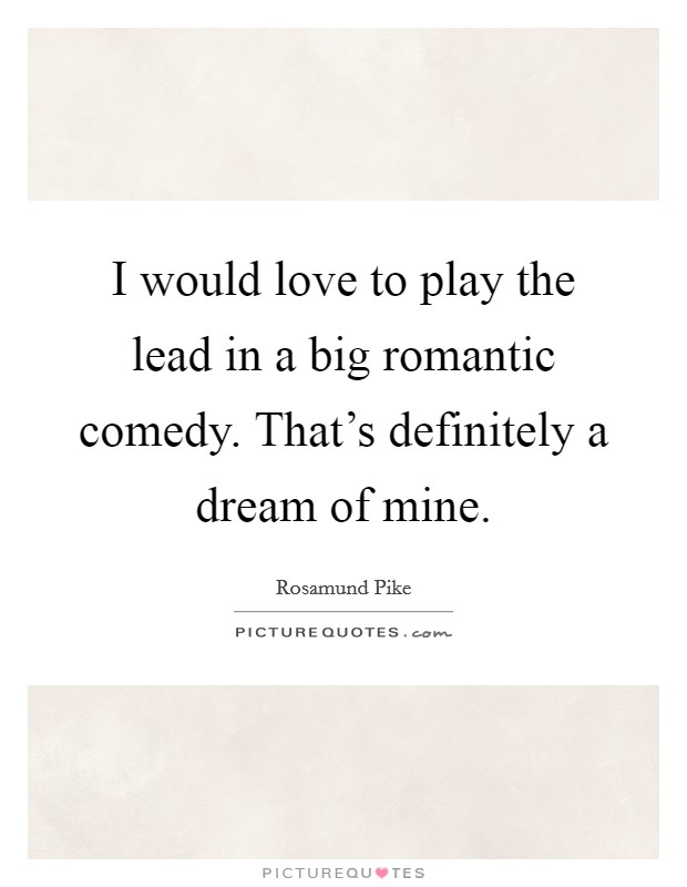 I would love to play the lead in a big romantic comedy. That's definitely a dream of mine Picture Quote #1