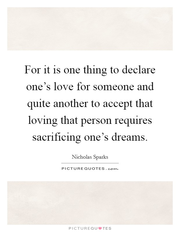 For it is one thing to declare one's love for someone and quite another to accept that loving that person requires sacrificing one's dreams Picture Quote #1