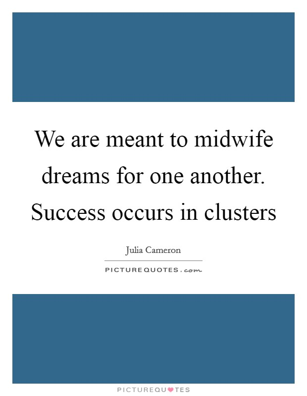 We are meant to midwife dreams for one another. Success occurs in clusters Picture Quote #1