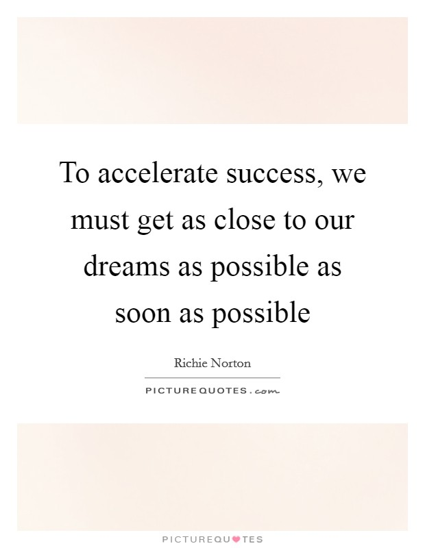 To accelerate success, we must get as close to our dreams as possible as soon as possible Picture Quote #1