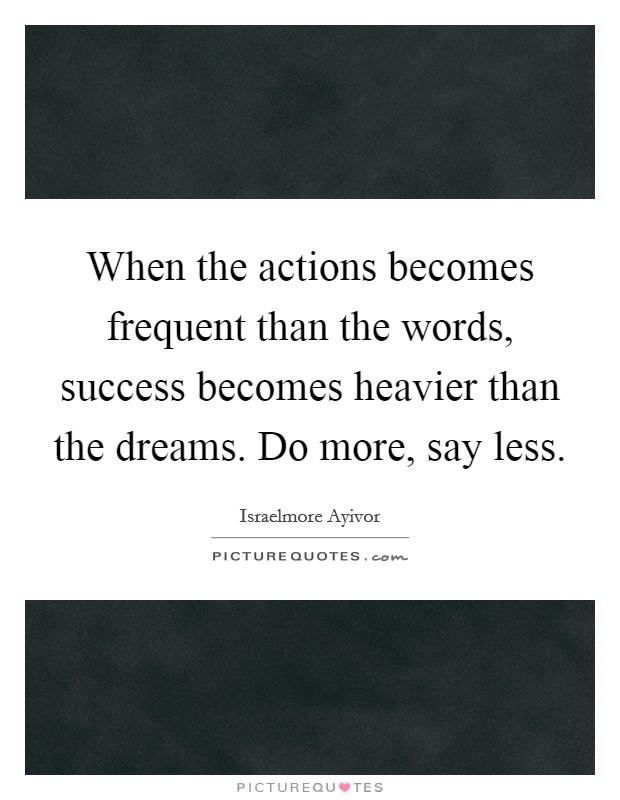 When the actions becomes frequent than the words, success becomes heavier than the dreams. Do more, say less Picture Quote #1