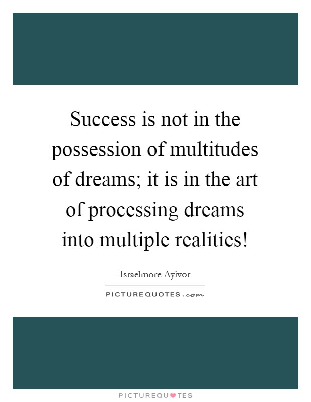 Success is not in the possession of multitudes of dreams; it is in the art of processing dreams into multiple realities! Picture Quote #1