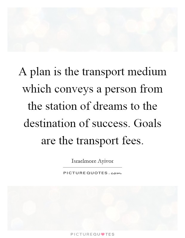 A plan is the transport medium which conveys a person from the station of dreams to the destination of success. Goals are the transport fees Picture Quote #1