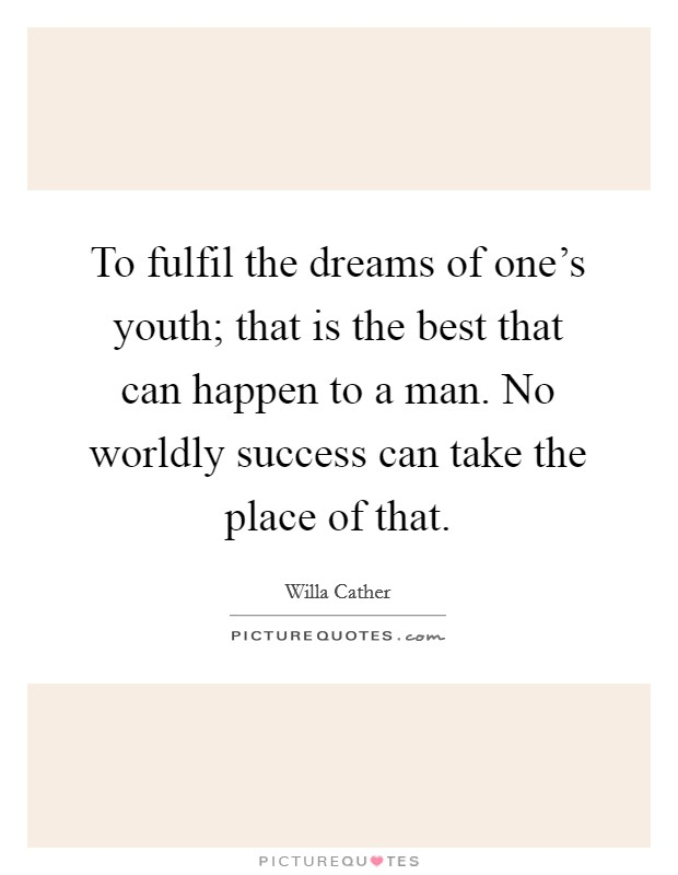 To fulfil the dreams of one's youth; that is the best that can happen to a man. No worldly success can take the place of that Picture Quote #1