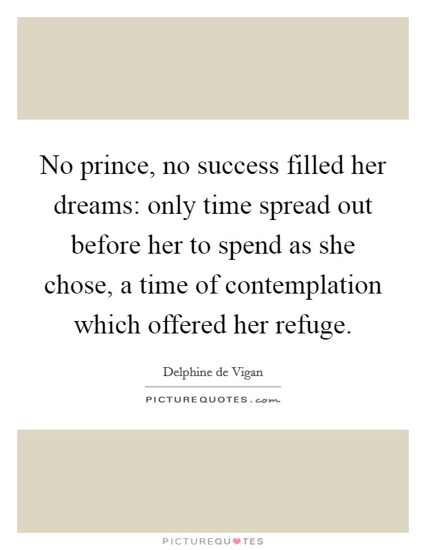 No prince, no success filled her dreams: only time spread out before her to spend as she chose, a time of contemplation which offered her refuge Picture Quote #1