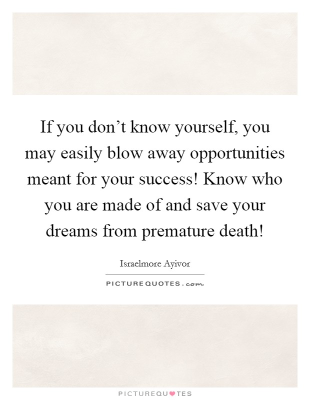 If you don't know yourself, you may easily blow away opportunities meant for your success! Know who you are made of and save your dreams from premature death! Picture Quote #1