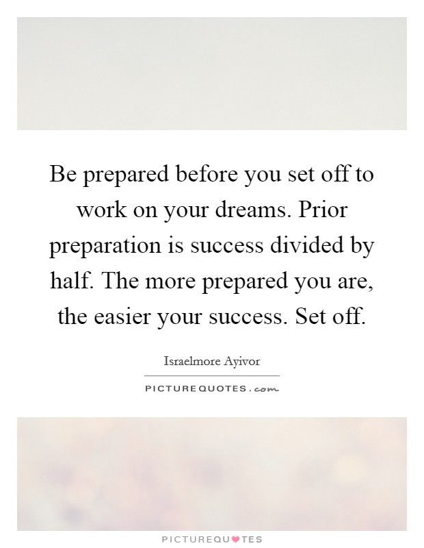 Be prepared before you set off to work on your dreams. Prior preparation is success divided by half. The more prepared you are, the easier your success. Set off Picture Quote #1