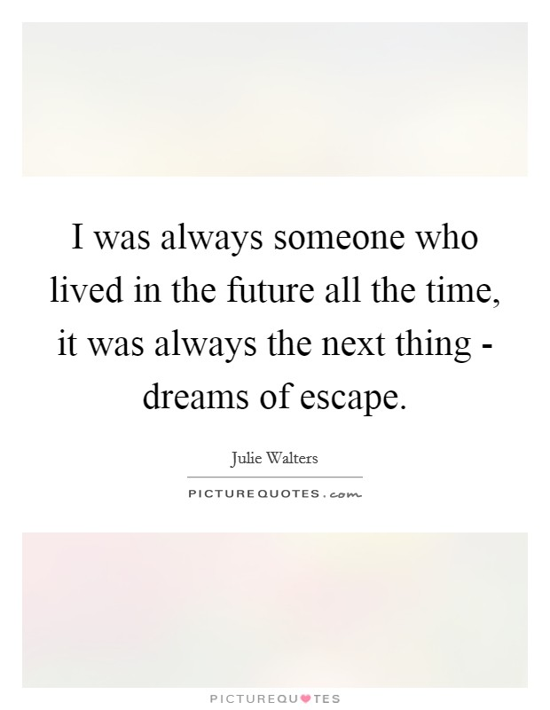 I was always someone who lived in the future all the time, it was always the next thing - dreams of escape Picture Quote #1