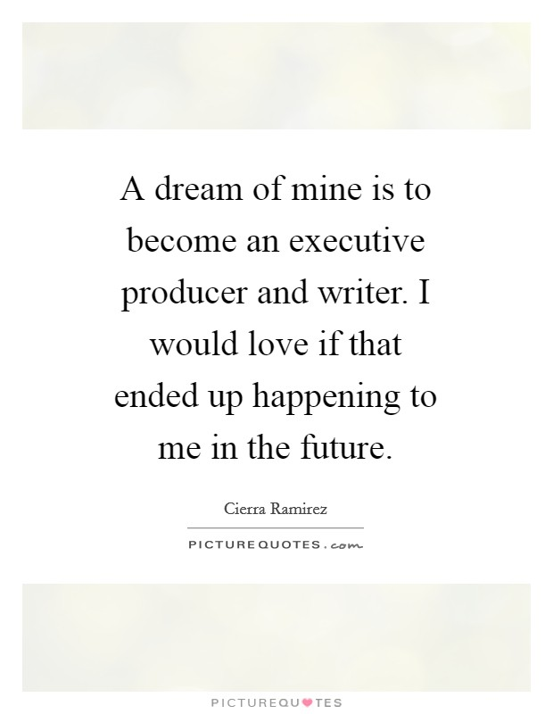 A dream of mine is to become an executive producer and writer. I would love if that ended up happening to me in the future Picture Quote #1