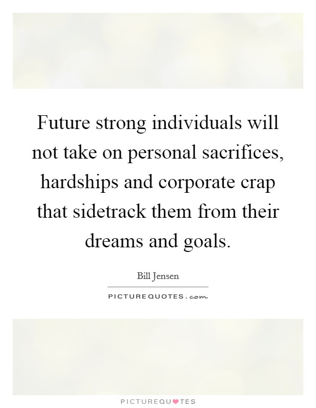 Future strong individuals will not take on personal sacrifices, hardships and corporate crap that sidetrack them from their dreams and goals Picture Quote #1