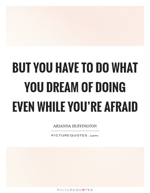 But you have to do what you dream of doing even while you're afraid Picture Quote #1