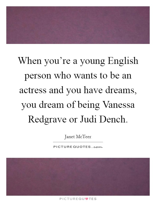When you're a young English person who wants to be an actress and you have dreams, you dream of being Vanessa Redgrave or Judi Dench Picture Quote #1