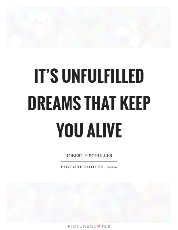It's unfulfilled dreams that keep you alive Picture Quote #1