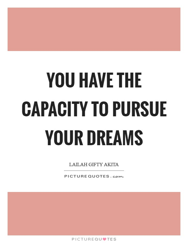 You have the capacity to pursue your dreams Picture Quote #1