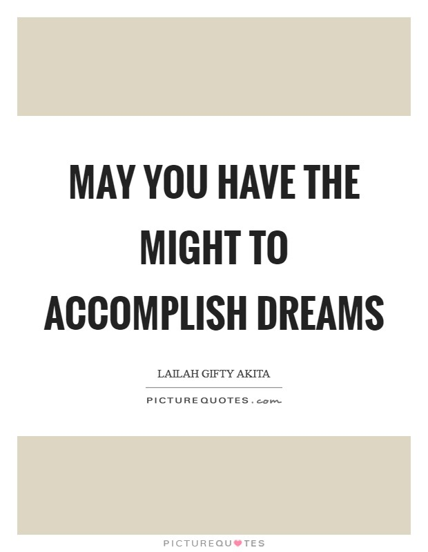 May you have the might to accomplish dreams Picture Quote #1