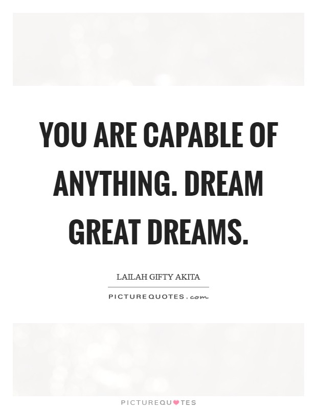 You are capable of anything. Dream great dreams Picture Quote #1