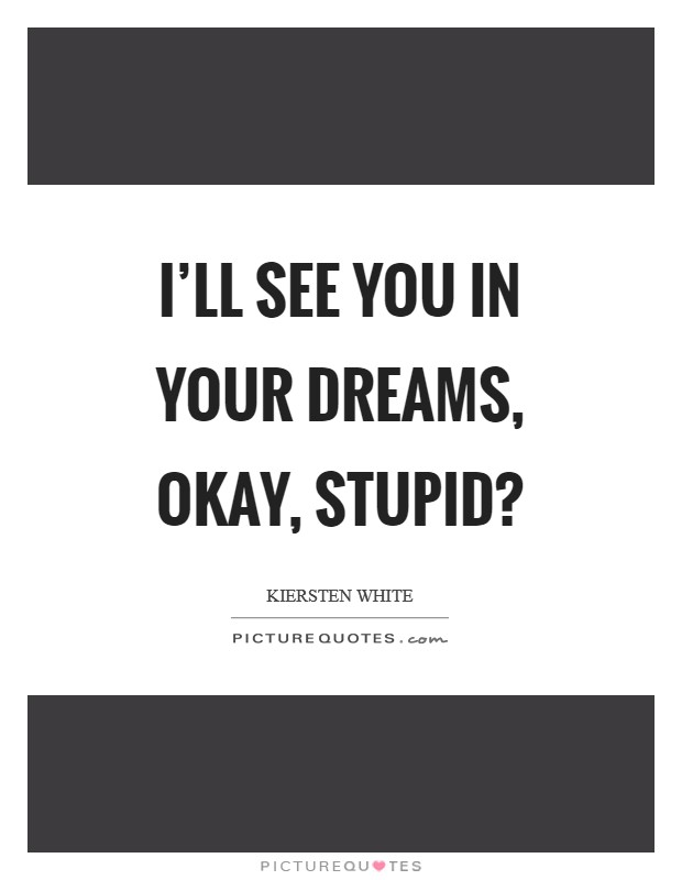 I'll see you in your dreams, okay, stupid? Picture Quote #1