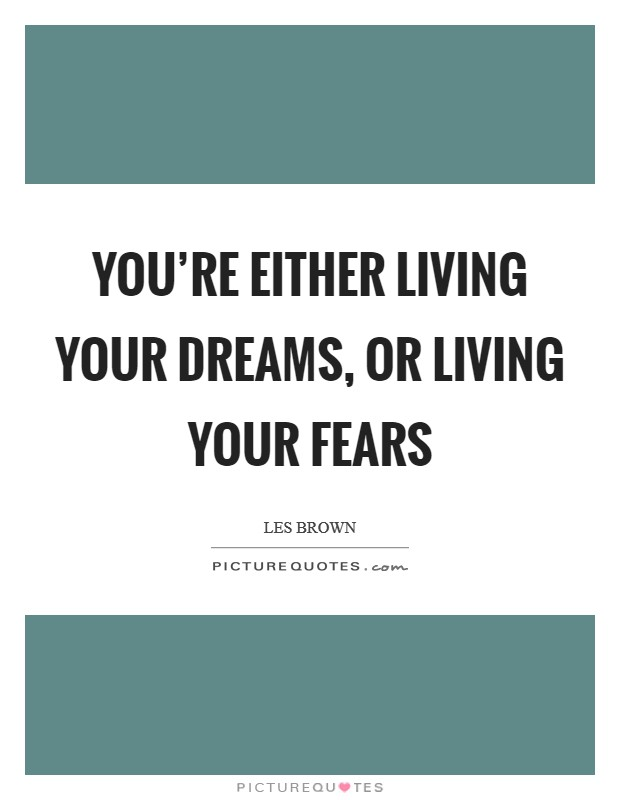 You're either living your dreams, or living your fears Picture Quote #1