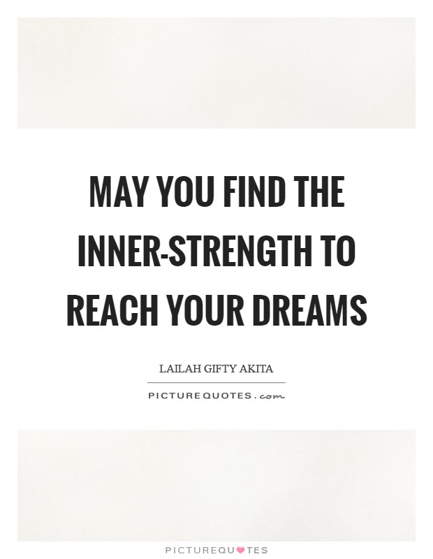 May you find the inner-strength to reach your dreams Picture Quote #1
