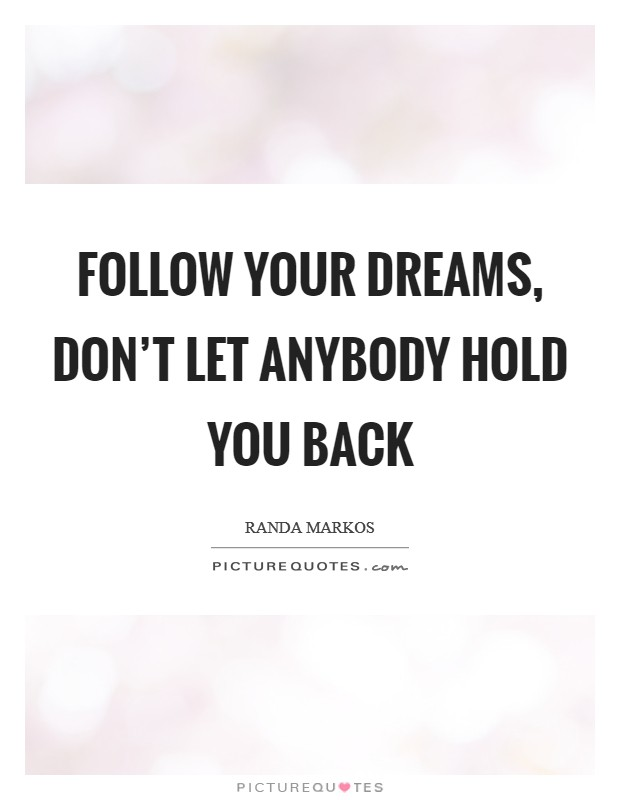 Follow your dreams, don't let anybody hold you back Picture Quote #1