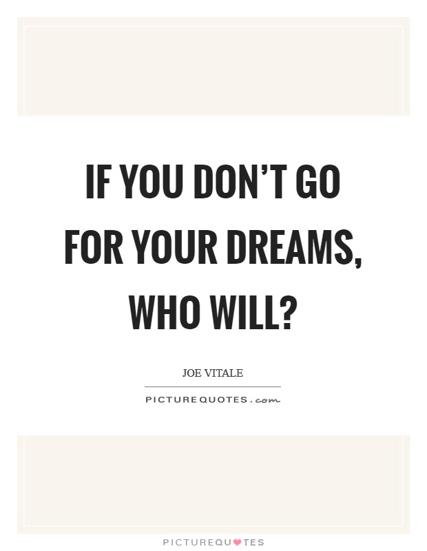 If you don't go for your dreams, who will? Picture Quote #1