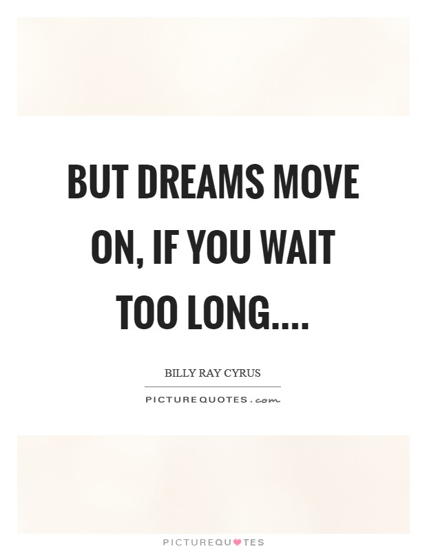 But dreams move on, if you wait too long Picture Quote #1