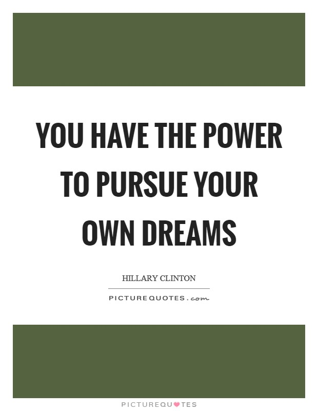You have the power to pursue your own dreams Picture Quote #1