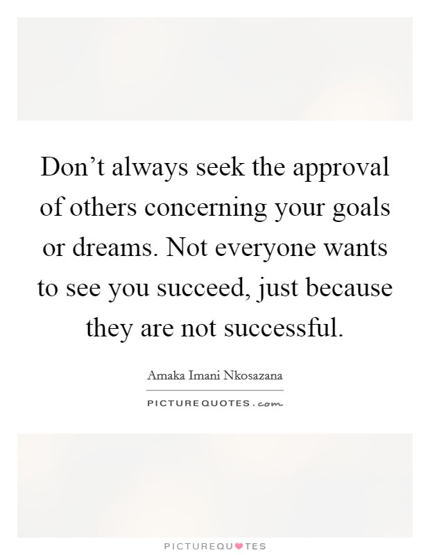 Don't always seek the approval of others concerning your goals or dreams. Not everyone wants to see you succeed, just because they are not successful Picture Quote #1