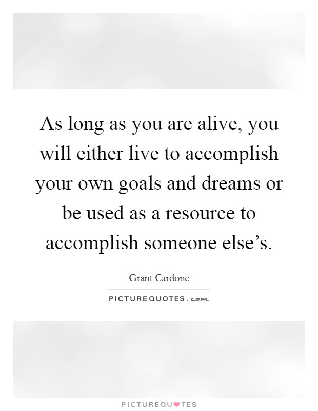 As long as you are alive, you will either live to accomplish your own goals and dreams or be used as a resource to accomplish someone else's Picture Quote #1