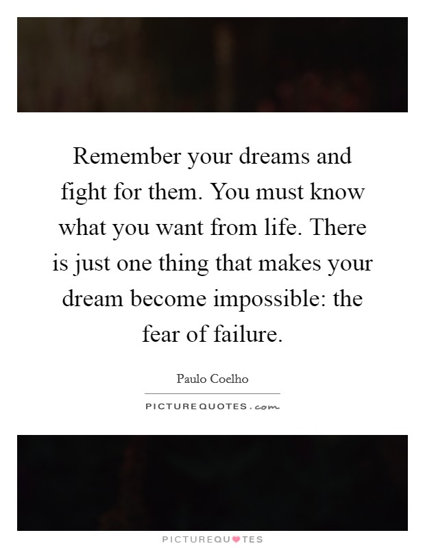 Remember your dreams and fight for them. You must know what you want from life. There is just one thing that makes your dream become impossible: the fear of failure Picture Quote #1