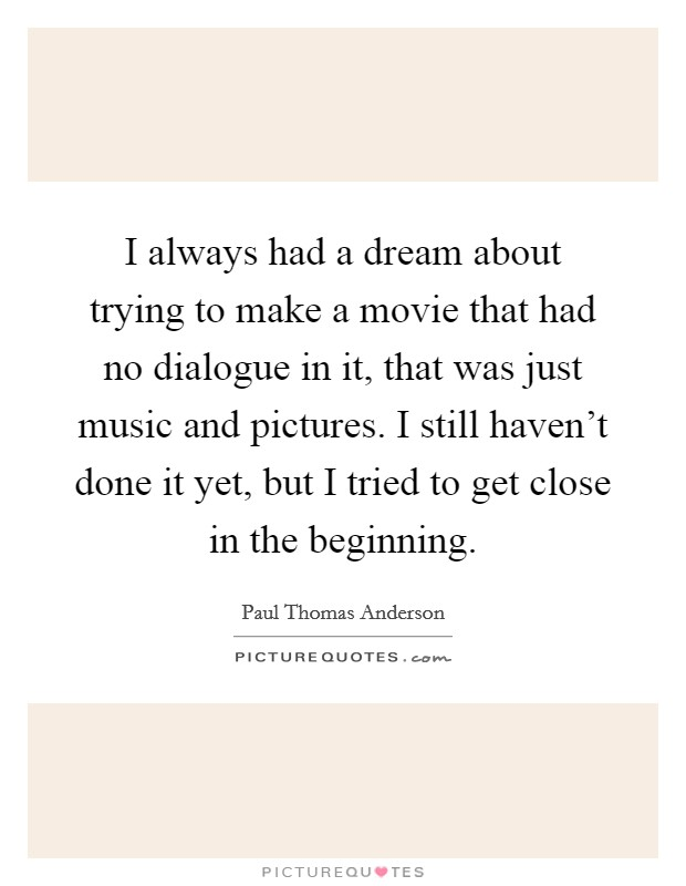 I always had a dream about trying to make a movie that had no dialogue in it, that was just music and pictures. I still haven't done it yet, but I tried to get close in the beginning Picture Quote #1